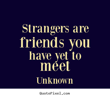 Create picture quotes about friendship - Strangers are friends you have yet to meet