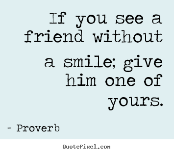 Quotes About Smile And Friendship Best If You See A Friend Without A Smile Give Him One Of Yours