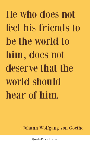 Johann Wolfgang Von Goethe picture quotes - He who does not feel his friends to be the world to.. - Friendship quotes