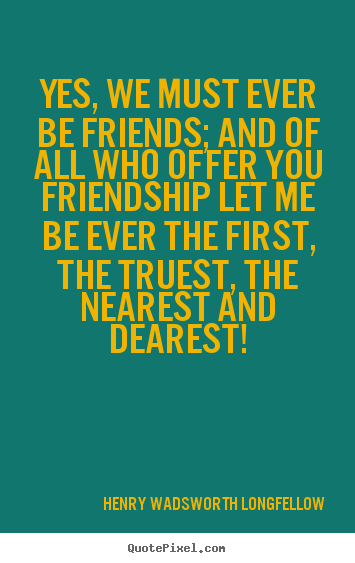 Quotes about friendship - Yes, we must ever be friends; and of all who offer you friendship..