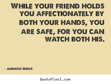 Quotes about friendship - While your friend holds you affectionately by both your..