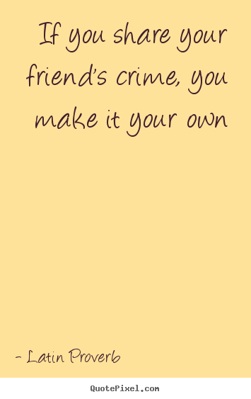 Latin Quotes About Friendship Prepossessing If You Share Your Friend's Crime You Make.latin Proverb Popular
