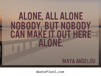 Maya Angelou Quotes About Friendship Inspiration Alone All Alonenobody But Nobodycan Make It.maya Angelou