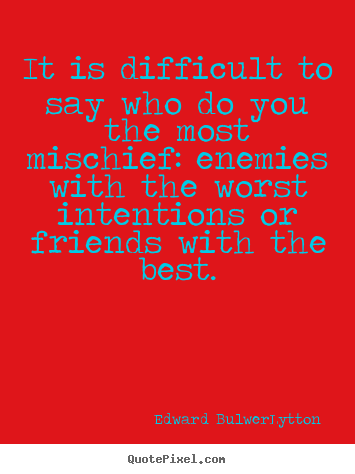 Design your own picture quotes about friendship - It is difficult to say who do you the most mischief:..