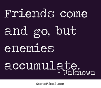 Friends come and go, but enemies accumulate. Unknown best friendship quote