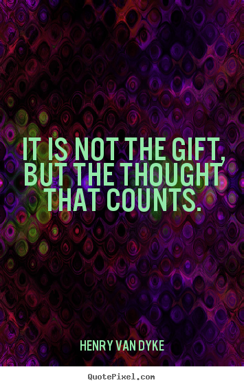 Friendship quotes - It is not the gift, but the thought that counts.