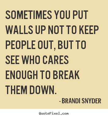 Friendship quotes - Sometimes you put walls up not to keep people out, but..