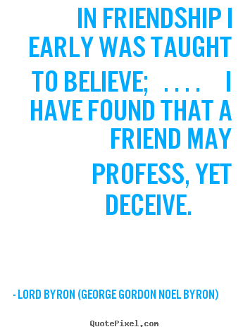 Lord Byron (George Gordon Noel Byron) image quotes - In friendship i early was taught to believe; ... - Friendship quotes