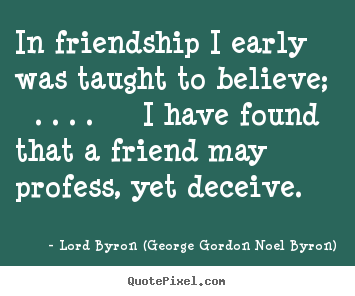 In friendship i early was taught to believe; . . ... Lord Byron (George Gordon Noel Byron) famous friendship quotes