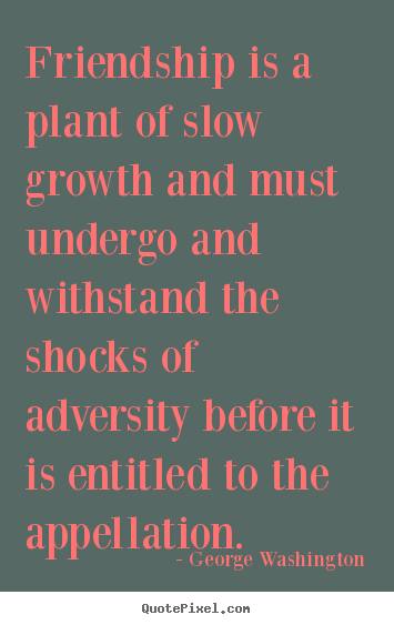 George Washington pictures sayings - Friendship is a plant of slow growth and must undergo.. - Friendship quotes