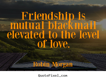Quote about friendship - Friendship is mutual blackmail elevated to the level of love.