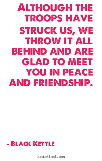 Black Kettle picture quotes - Although the troops have struck us, we throw it all behind and.. - Friendship quotes