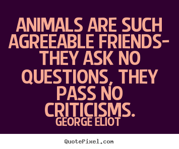 Customize picture quotes about friendship - Animals are such agreeable friends- they ask no questions, they..