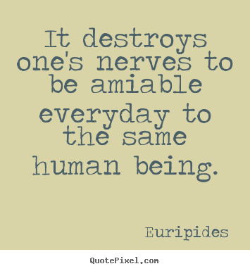 Euripides picture quotes - It destroys one's nerves to be amiable everyday to the.. - Friendship quotes