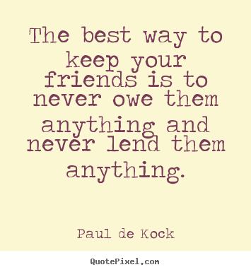 Design custom picture quotes about friendship - The best way to keep your friends is to never owe them anything and never..