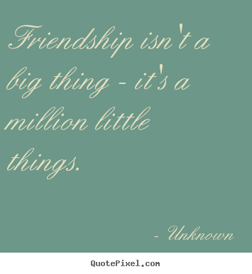 Quote about friendship - Friendship isn't a big thing - it's a million little..