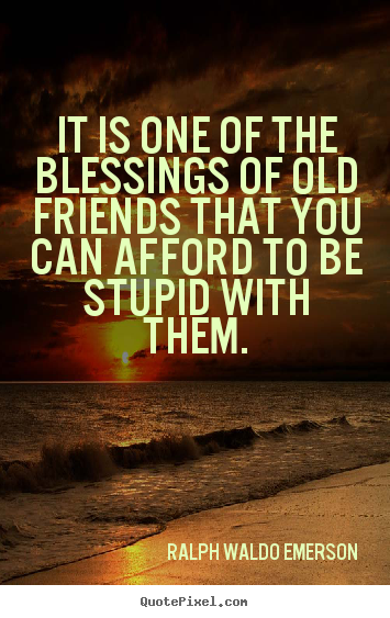 It Is One Of The Blessings Of Old Friends That You Can Afford To Ralph Waldo Emerson