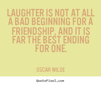 Quotes about friendship - Laughter is not at all a bad beginning for a friendship, and it is far..