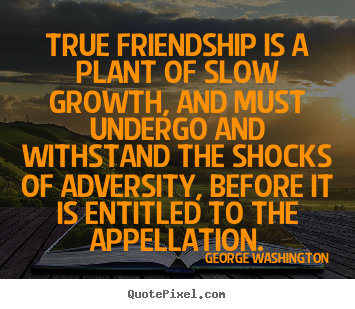 True friendship is a plant of slow growth,.. George Washington famous friendship quotes