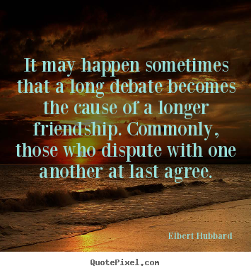 It may happen sometimes that a long debate becomes.. Elbert Hubbard good friendship quotes