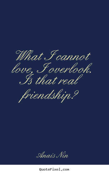 Anais Nin picture quotes - What i cannot love, i overlook. is that real.. - Friendship quote