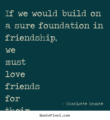Sayings about friendship - If we would build on a sure foundation in friendship,..