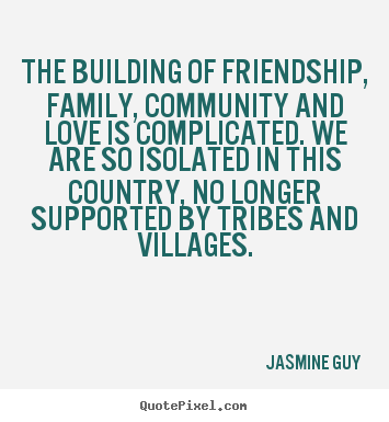 The building of friendship, family, community and love.. Jasmine Guy top friendship sayings
