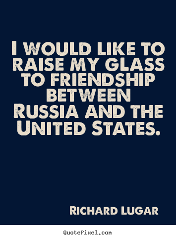 Friendship quotes - I would like to raise my glass to friendship between..