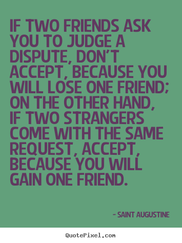 Quotes about friendship - If two friends ask you to judge a dispute, don't..