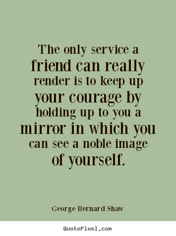 Quote about friendship - The only service a friend can really render is to keep up your courage..