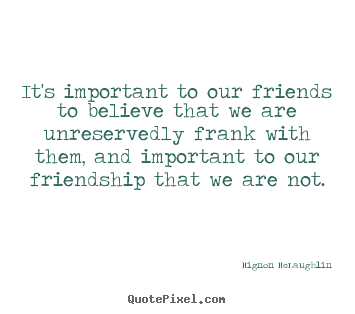 Mignon McLaughlin picture quotes - It's important to our friends to believe that we are unreservedly.. - Friendship quotes