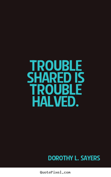 Make custom picture quotes about friendship - Trouble shared is trouble halved.