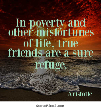 Quotes about friendship - In poverty and other misfortunes of life, true friends are a sure..