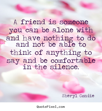 Sheryl Condie picture quote - A friend is someone you can be alone with and have.. - Friendship quotes