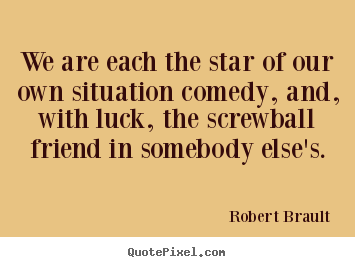 Quote about friendship - We are each the star of our own situation comedy, and, with luck, the..