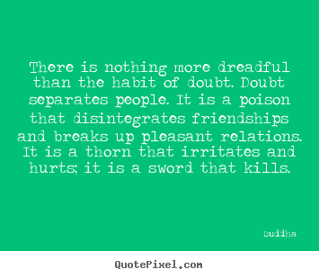 There is nothing more dreadful than the habit of doubt... Buddha  friendship quote