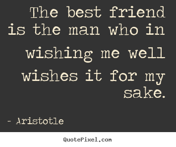 Friendship quotes - The best friend is the man who in wishing..
