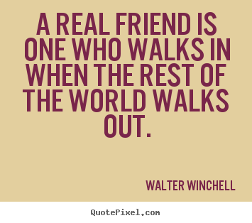 A real friend is one who walks in when the rest of the world walks out. Walter Winchell  friendship quotes