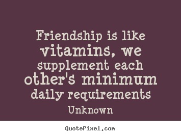 Make personalized picture quote about friendship - Friendship is like vitamins, we supplement each other's minimum..