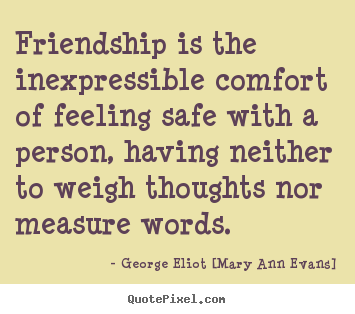 Design your own picture quote about friendship - Friendship is the inexpressible comfort of feeling safe with a person,..