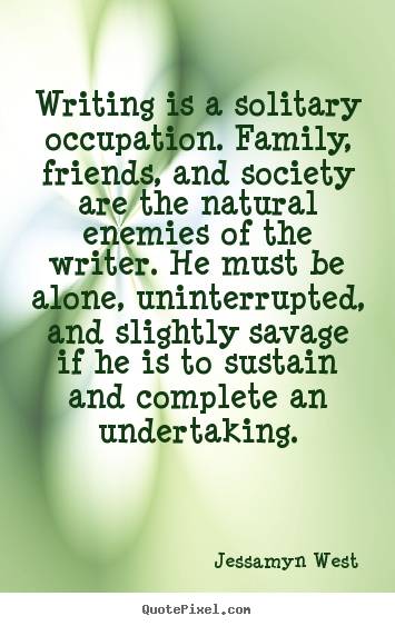 Jessamyn West poster quotes - Writing is a solitary occupation. family, friends, and society are the.. - Friendship quote