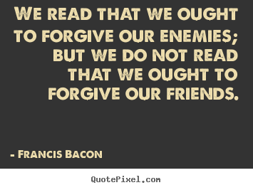 Quote about friendship - We read that we ought to forgive our enemies; but we do not read that..