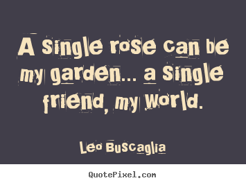 Quotes about friendship - A single rose can be my garden... a single friend, my..