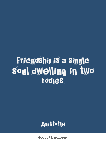 Quote about friendship - Friendship is a single soul dwelling in two bodies.