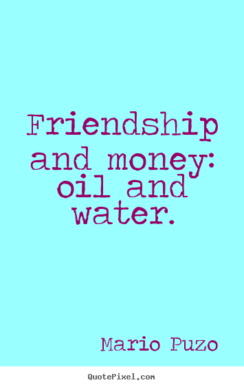 Mario Puzo Picture Quotes   Friendship And Money: Oil And Water.   Friendship  Quotes