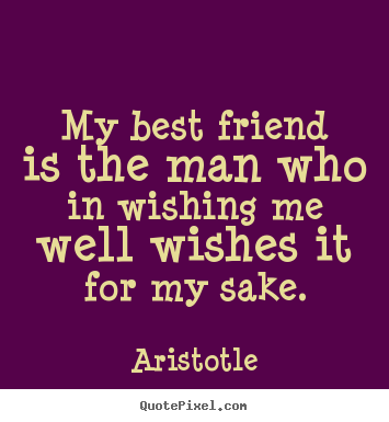 Aristotle picture quotes - My best friend is the man who in wishing me well wishes it.. - Friendship quote