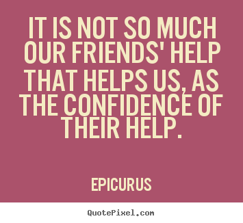 Quote about friendship - It is not so much our friends' help that helps us, as the..