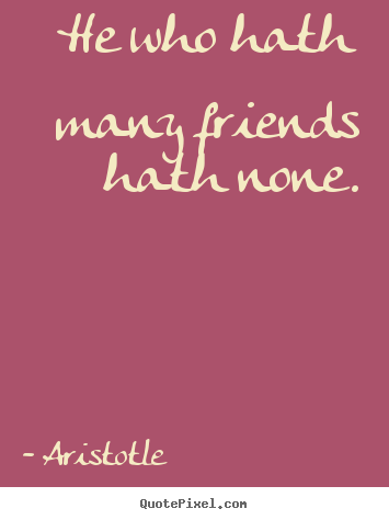 He who hath many friends hath none. Aristotle popular friendship quote