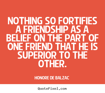 Honore De Balzac picture quote - Nothing so fortifies a friendship as a belief on the part.. - Friendship quotes