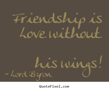 Friendship quote - Friendship is love without his wings!